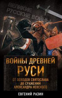 Войны Древней Руси. От походов Святослава до сражения Александра Невского