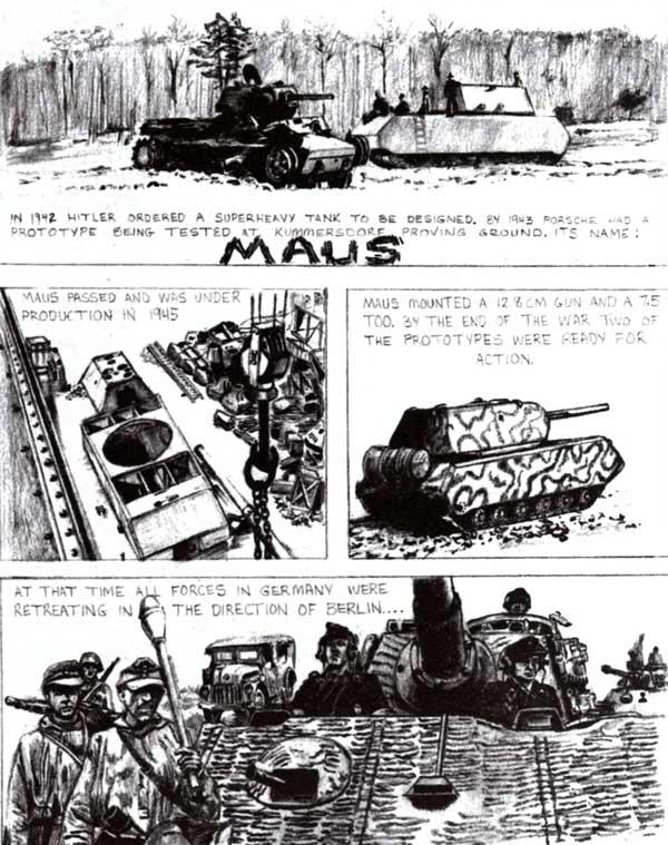 Комиксы на тему «Маус» в бою», напечатанные в американском журнале Military Modeller (№12, 1991). Перевод здесь излишен, все и так понятно. С реальностью они имеют мало общего: один «Маус» спешит в Берлин на помощь его защитникам, другой — обороняет штаб-квартиру ОКН в Цоссене. В итоге первый был подорван экипажем, другой — захвачен русскими