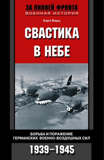 Свастика в небе. Борьба и поражение германских военно-воздушных сил. 1939—1945 гг.